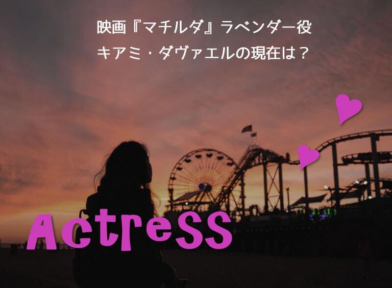 映画『マチルダ』ラベンダー役女優キアミ・ダヴァエルの現在